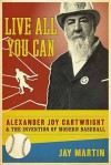 Live All You Can: Alexander Joy Cartwright and the Invention of Modern Baseball - Jay Martin