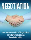 Negotiation: How to Master the Art of Negotiation and Get What You Deserve, Negotiation Advice (Negotiation, Negotiation Skills, Negotiation Strategies) - Henry Lee
