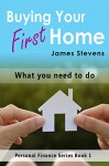 Buying Your First Home: What You Need to Do (Personal Finance Series Book 1) - James Stevens