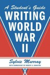 Writing World War II: A Student's Guide - Sylvie Murray, Robert D. Johnston