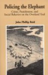 Policing the Elephant: Crime, Punishment, and Social Behavior on the Overland Trail - John Reid