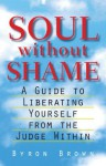 Soul without Shame: A Guide to Liberating Yourself from the Judge Within - Byron Brown