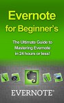 Evernote for Beginners: The Ultimate Guide to Mastering Evernote in 24 hours (evernote, evernote for beginners, evernote essentials, evernote ninja, evernote ... how to use evernote, organize your life) - Michael Hastings