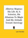 Albertus Magnus: His Life as a Scientist, His Allusions to Magic and His Attitude Toward Astrology - Lynn Thorndike