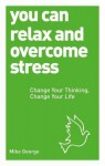 You Can Relax and Overcome Stress: Change Your Thinking, Change Your Life - Mike George