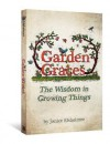 Garden Graces: The Wisdom in Growing Things - Janice Elsheimer