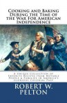 Cooking & Baking During the Time of the War for American Independence: A Unique Collection of Favorite Recipes from Notable People & Families in America's Glorious Colonial Past - Robert W. Pelton