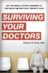 Surviving Your Doctors: Why the Medical System is Dangerous to Your Health and How to Get Through it Alive - Richard S. Klein