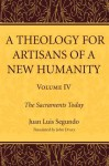 A Theology for Artisans of a New Humanity, Volume 4: The Sacraments Today - Juan Luis Segundo, John Drury
