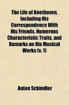 The Life of Beethoven, Including His Correspondence with His Friends, Numerous Characteristic Traits, and Remarks on His Musical Works (V. 1) - Anton Schindler