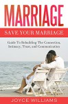 Marriage: Save Your Marriage - Guide to Rebuilding the Connection, Intimacy, Trust and Communication (Marriage Counselling, Marriage Problems, Marriage Help, Divorce, Love, Happiness) - Joyce Williams