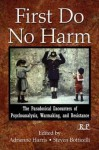 First Do No Harm: The Paradoxical Encounters of Psychoanalysis, Warmaking, and Resistance - Adrienne Harris, Steven Botticelli