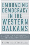 Embracing Democracy in the Western Balkans: From Postconflict Struggles toward European Integration - Lenard J. Cohen, John R. Lampe