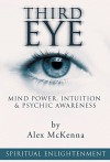 Third Eye: Mind Power, Intuition & Psychic Awareness: Spiritual Enlightenment (Spiritual Awakening, Psychic Abilities, Mediumship, Spirit Guides, Astral Projection, Pineal Gland) - Alex McKenna