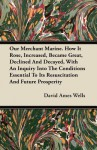 Our Merchant Marine. How It Rose, Increased, Became Great, Declined and Decayed, with an Inquiry Into the Conditions Essential to Its Resuscitation an - David Ames Wells