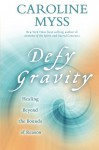 Defy Gravity: Healing Beyond the Bounds of Reason - Caroline Myss