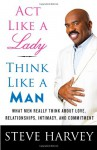 Act Like a Lady, Think Like a Man: What Men Really Think About Love, Relationships, Intimacy, and Commitment - Steve Harvey