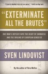 """Exterminate All the Brutes"": One Man's Odyssey into the Heart of Darkness and the Origins of European Genocide - Sven Lindqvist, Joan Tate"