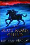 The Blue Roan Child - Jamieson Findlay, D. Jamieson Findlay