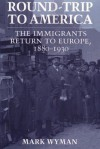Round-Trip to America: The Immigrants Return to Europe, 1880-1930 (Cornell Paperbacks) - Mark Wyman, Paul J. Greenfield