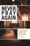 Never Pray Again: Lift Your Head, Unfold Your Hands, and Get to Work - Aric Clark, Doug Hagler, Nick Larson