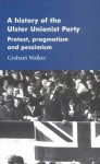 A History of the Ulster Unionist Party: Protest, Pragmastism and Pessimism - Graham Walker