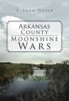 Arkansas County Moonshine Wars - T. Leon Doyle