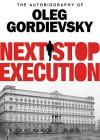 Next Stop Execution: The Autobiography of Oleg Gordievsky - Oleg Gordievsky