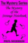 The Mystery of the Strange Notebook (The Mystery Series, Short Story 4) - Paul Moxham