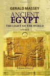 Ancient Egypt: the Light of the World: A Work of Reclamation and Restitution in Twelve Books. Volume 1 - Gerald Massey