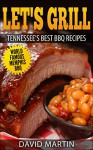 Let's Grill Tennessee's Best BBQ Recipes: Memphis, Tenessee Secret Barbecue Rubs and Sauces Brisket, Ribs, Steak, Hamburger - David Martin