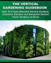 The Vertical Gardening Guidebook: How To Create Beautiful Vertical Gardens, Container Gardens and Aeroponic Vertical Tower Gardens at Home (Gardening Guidebooks) - Tom Corson-Knowles