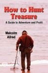 HOW TO HUNT TREASURE - Dig It, Dive for It, or Buy It: A Guide to Adventure and Profit - Malcolm, Allred