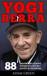 Yogi Berra: 88 Greatest Life Lessons, Inspiration And Best Quotes By Yogi Berra (Yogi Berra Biography, Inspirational Books, Motivational Books) - Adam Green