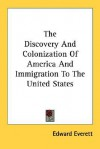 The Discovery and Colonization of America and Immigration to the United States - Edward Everett