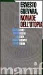 Ernesto Guevara nomade dell'utopia - Eduardo Galeano, Osvaldo Soriano, Marcello Flores, Aldo Garzia, Rossana Rossanda