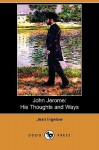 John Jerome: His Thoughts and Ways (Dodo Press) - Jean Ingelow