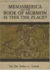 Mesoamerica and the Book of Mormon: Is This The Place - John Lewis Lund