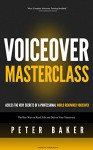 Voiceover Masterclass | How to Read Scripts, Edit Audio and Deliver Your Own Professional Voice Overs: Learn from My 40 years Experience as Professional World Renowed Voiceover - Peter Baker, Mark Laxton