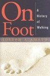 On Foot: A History of Walking - Joseph A. Amato