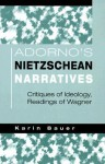 Adorno's Nietzschean Narratives: Critiques of Ideology, Readings of Wagner - Karin Bauer