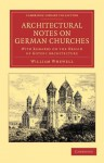 Architectural Notes on German Churches: With Remarks on the Origin of Gothic Architecture - William Whewell