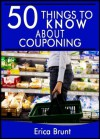 50 Things to Know About Couponing: Getting the Most Out of Your Money - Erica Brunt, 50 Things To Know