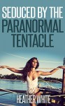 Seduced by the Paranormal Tentacle (Hentai Erotica) - Heather White