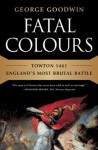 Fatal Colours: Towton 1461-England's Most Brutal Battle - George Goodwin, David Starkey