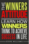 Manifestation: The Winners Attitude - Learn How Winners Think To Achieve Success In Life (Destiny, Subconscious, Law of Attraction) - Steve Williams