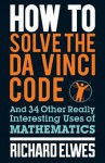 How to Solve the Da Vinci Code And 34 Other Really Interesting Uses of Mathematics - Richard Elwes