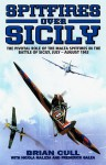 Spitfires Over Sicily: The Crucial Role of the Malta Spitfires in the Battle of Sicily, January-August 1943 - Brian Cull