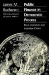 Public Finance in Democratic Process: Fiscal Institutions and Individual Choice - James M. Buchanan, James C. Miller III