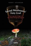 Sacred Mushroom/Holy Grail: The Long-Lost Origin of Our Most Intriguing Legend - Terry Atkinson